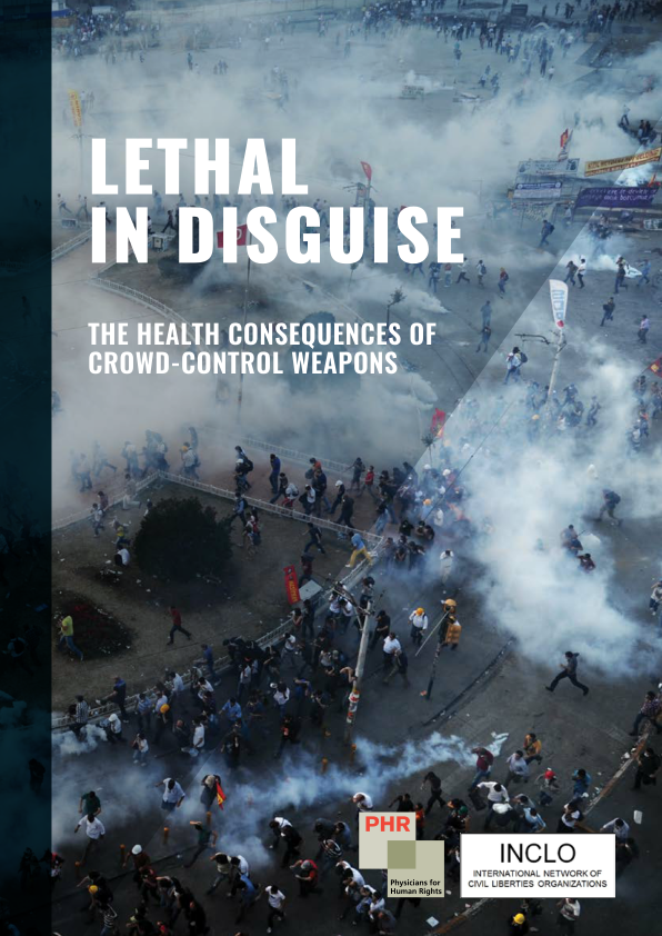 INCLO/PHR | Lethal in Disguise: The Health Consequences of Crowd-Control Weapons (2016)